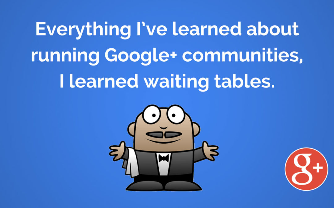 Everything I've learned about running Google+ communities, I learned waiting tables.4 min read